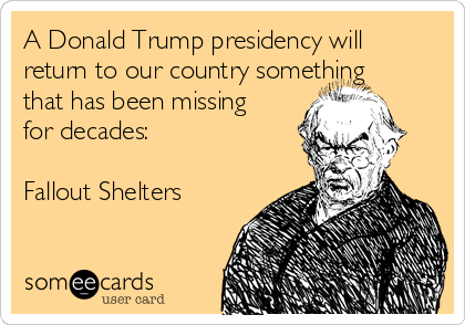 A Donald Trump presidency will return to our country something that has been missing for decades:  Fallout Shelters