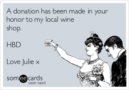 A donation has been made in your  honor to my local wine shop.  HBD  Love Julie x