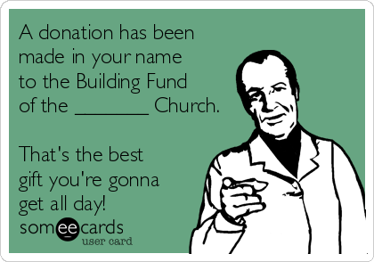 A donation has been made in your name to the Building Fund of the _______ Church.  That's the best gift you're gonna get all day!