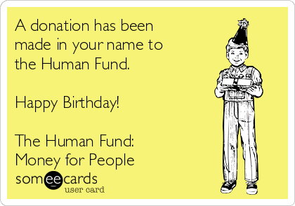 A Donation Has Been Made In Your Name To The Human Fund Happy Birthday