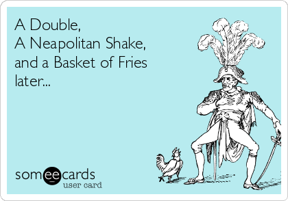 A Double,  A Neapolitan Shake, and a Basket of Fries later...