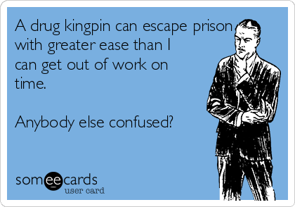 A drug kingpin can escape prison with greater ease than I can get out of work on time.  Anybody else confused?