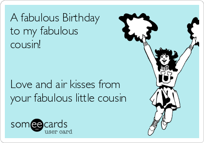 A fabulous Birthday to my fabulous cousin!   Love and air kisses from your fabulous little cousin
