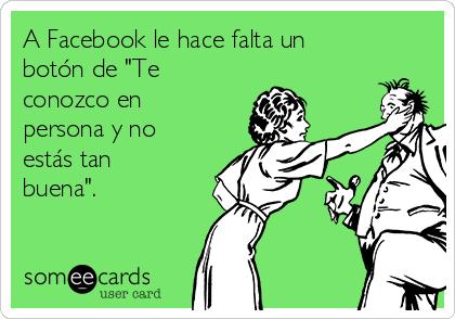 """A Facebook le hace falta un botón de """"Te conozco en persona y no estás tan buena""""."""