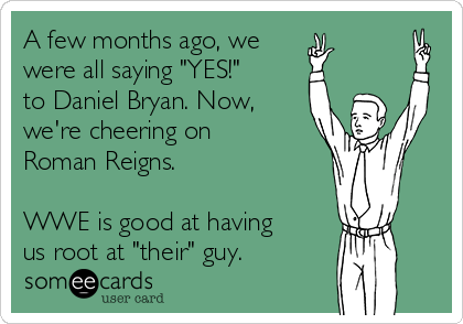"A few months ago, we were all saying ""YES!"" to Daniel Bryan. Now, we're cheering on Roman Reigns.  WWE is good at having us root at ""their"" guy."