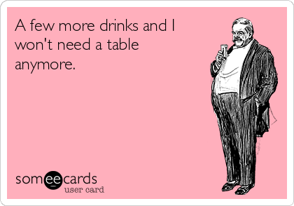 A few more drinks and I won't need a table anymore.