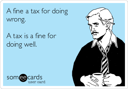 A fine a tax for doing wrong.  A tax is a fine for doing well.