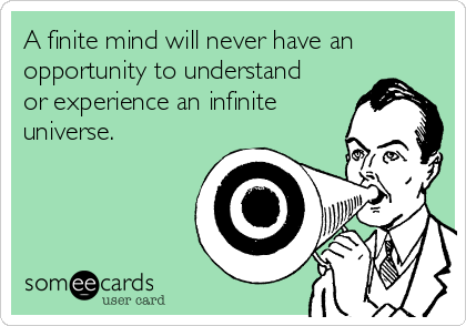 A finite mind will never have an opportunity to understand or experience an infinite universe.