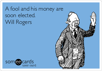 A fool and his money are soon elected. Will Rogers