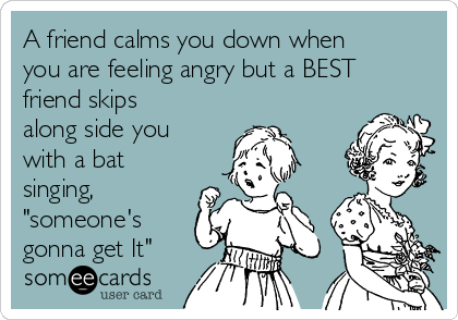 "A friend calms you down when you are feeling angry but a BEST friend skips along side you with a bat singing, ""someone's gonna get It"""