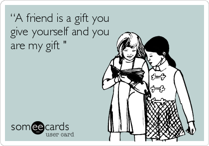 """""""A friend is a gift you give yourself and you are my gift """""""