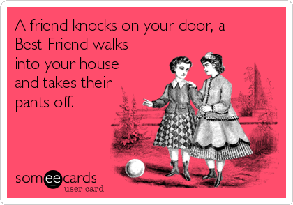 A friend knocks on your door, a Best Friend walks into your house and takes their pants off.