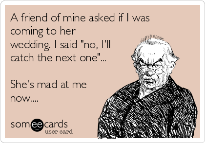 """A friend of mine asked if I was coming to her wedding. I said """"no, I'll catch the next one""""...  She's mad at me now...."""