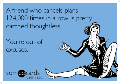 A friend who cancels plans 124,000 times in a row is pretty damned thoughtless.   You're out of excuses.