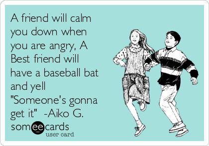 """A friend will calm you down when you are angry, A Best friend will have a baseball bat and yell """"Someone's gonna get it""""  -Aiko G."""
