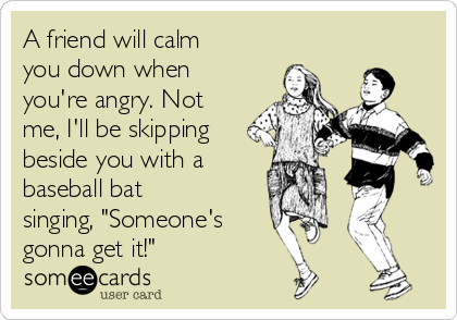 "A friend will calm you down when you're angry. Not me, I'll be skipping beside you with a  baseball bat singing, ""Someone's gonna get it!"""