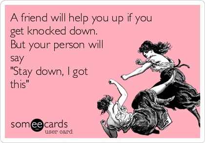 """A friend will help you up if you get knocked down. But your person will say """"Stay down, I got this"""""""