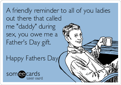 """A friendly reminder to all of you ladies out there that called me """"daddy"""" during sex, you owe me a Father's Day gift.   Happy Fathers Day"""