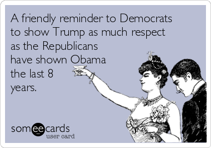 A friendly reminder to Democrats to show Trump as much respect as the Republicans have shown Obama the last 8 years.