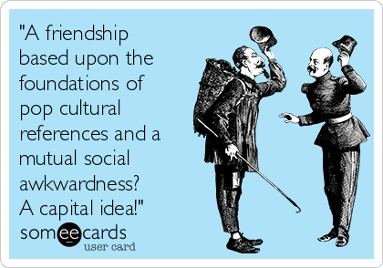 """""""A friendship based upon the foundations of pop cultural     references and a  mutual social    awkwardness?      A capital idea!"""""""