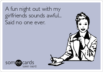 A fun night out with my girlfriends sounds awful... Said no one ever.