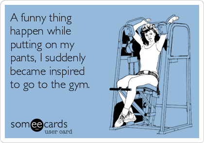 A funny thing happen while putting on my pants, I suddenly became inspired to go to the gym.