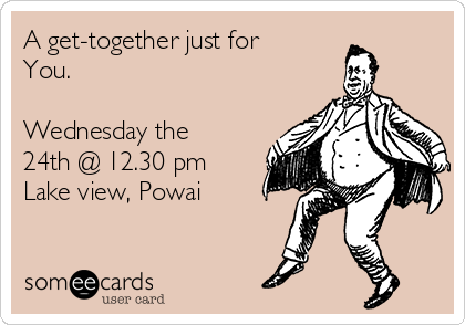 A get-together just for You.  Wednesday the 24th @ 12.30 pm Lake view, Powai