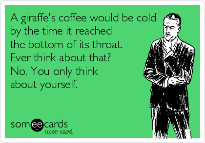 A giraffe's coffee would be cold by the time it reached the bottom of its throat. Ever think about that? No. You only think about yourself.