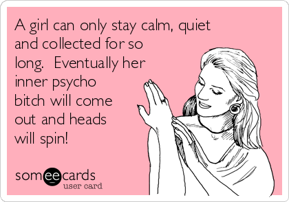 A girl can only stay calm, quiet and collected for so long.  Eventually her inner psycho bitch will come out and heads will spin!