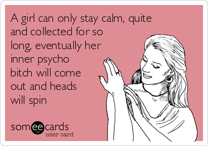 A girl can only stay calm, quite and collected for so long, eventually her inner psycho bitch will come out and heads will spin