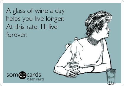 A glass of wine a day helps you live longer.  At this rate, I'll live forever.