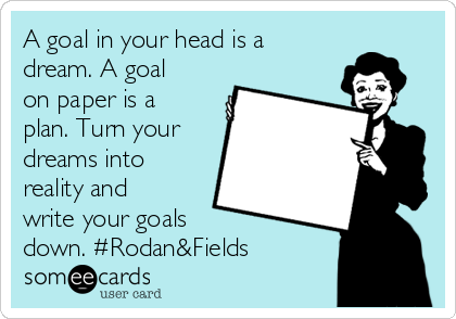 A goal in your head is a dream. A goal on paper is a plan. Turn your dreams into reality and write your goals  down. #Rodan&Fields