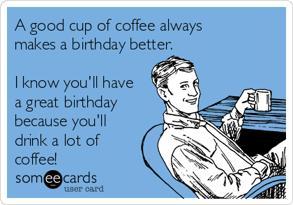 A good cup of coffee always makes a birthday better.  I know you'll have a great birthday because you'll drink a lot of coffee!
