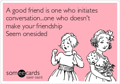 A good friend is one who initiates conversation...one who doesn't make your friendship Seem onesided