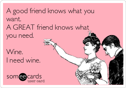 A good friend knows what you want. A GREAT friend knows what you need.  Wine. I need wine.