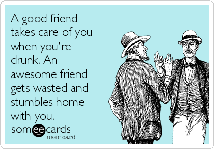 A good friend takes care of you when you're drunk. An awesome friend gets wasted and stumbles home with you.