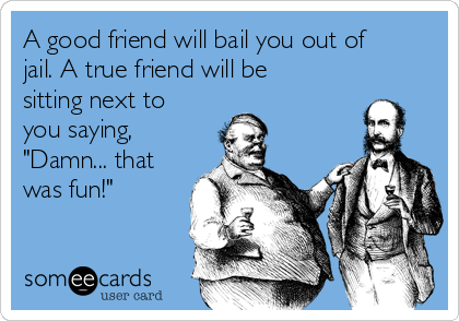 """A good friend will bail you out of jail. A true friend will be sitting next to you saying, """"Damn... that was fun!"""""""