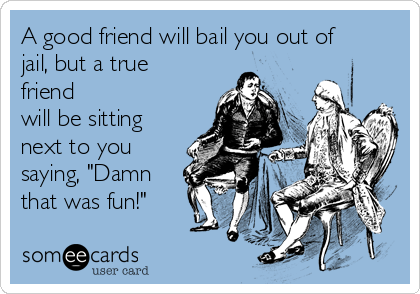 "A good friend will bail you out of jail, but a true friend will be sitting next to you saying, ""Damn that was fun!"""