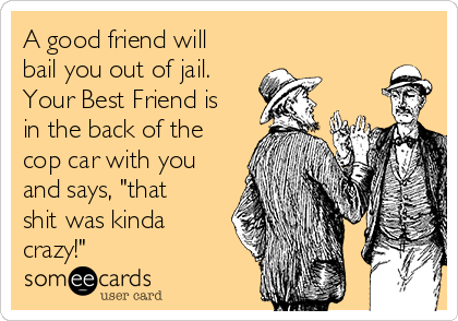 """A good friend will bail you out of jail.  Your Best Friend is in the back of the cop car with you and says, """"that shit was kinda crazy!"""""""
