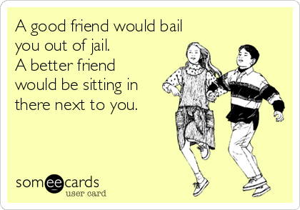 A good friend would bail you out of jail.   A better friend would be sitting in there next to you.