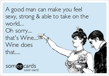 A good man can make you feel sexy, strong & able to take on the world.... Oh sorry.... that's Wine.... Wine does that.....