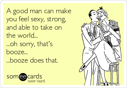A good man can make you feel sexy, strong, and able to take on the world...  ...oh sorry, that's booze...  ...booze does that.