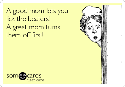 A good mom lets you lick the beaters! A great mom turns them off first!