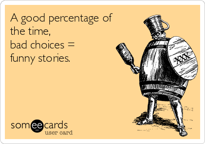 A good percentage of the time,  bad choices = funny stories.