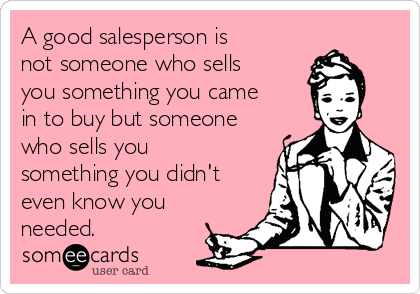 A good salesperson is not someone who sells you something you came in to buy but someone who sells you something you didn't even know you needed.