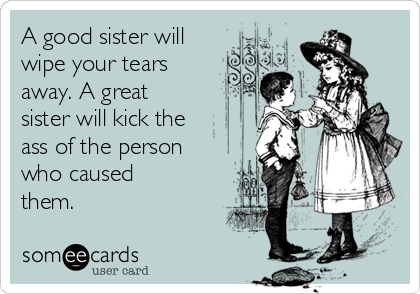 A good sister will wipe your tears away. A great sister will kick the ass of the person who caused them.