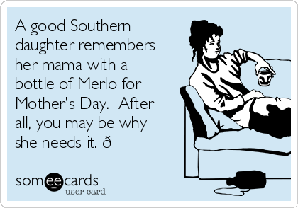 A good Southern daughter remembers her mama with a bottle of Merlo for Mother's Day.  After all, you may be why she needs it.