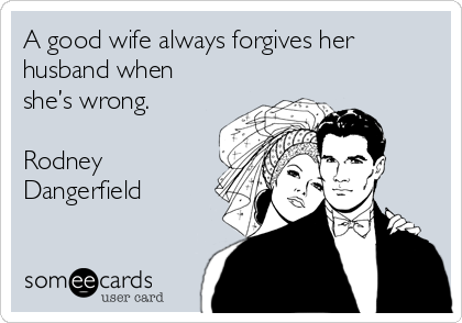 A good wife always forgives her husband when she's wrong.  Rodney Dangerfield