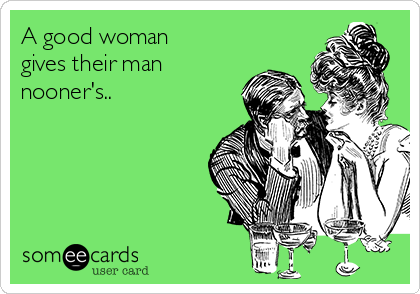 A good woman gives their man nooner's..