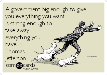 A government big enough to give you everything you want is strong enough to take away everything you have. ~ Thomas Jefferson